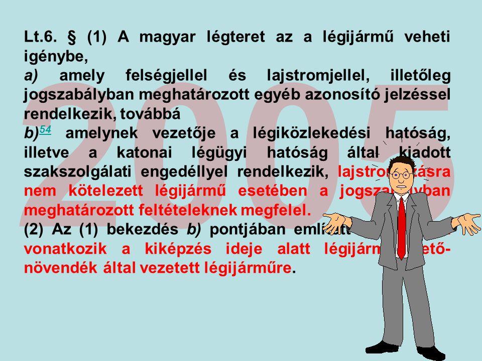 2005 Lt.6. § (1) A magyar légteret az a légijármű veheti igénybe, a) amely felségjellel és lajstromjellel, illetőleg jogszabályban meghatározott egyéb