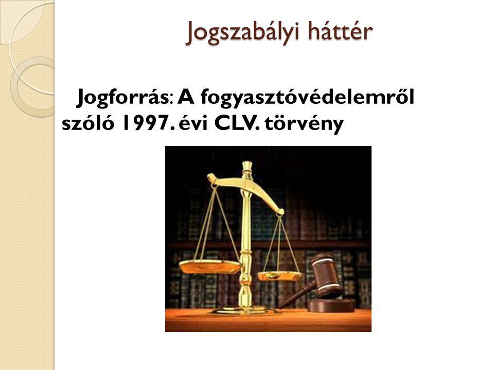Jogszabályi háttér Jogforrás: A fogyasztóvédelemről szóló 1997. évi CLV. törvény