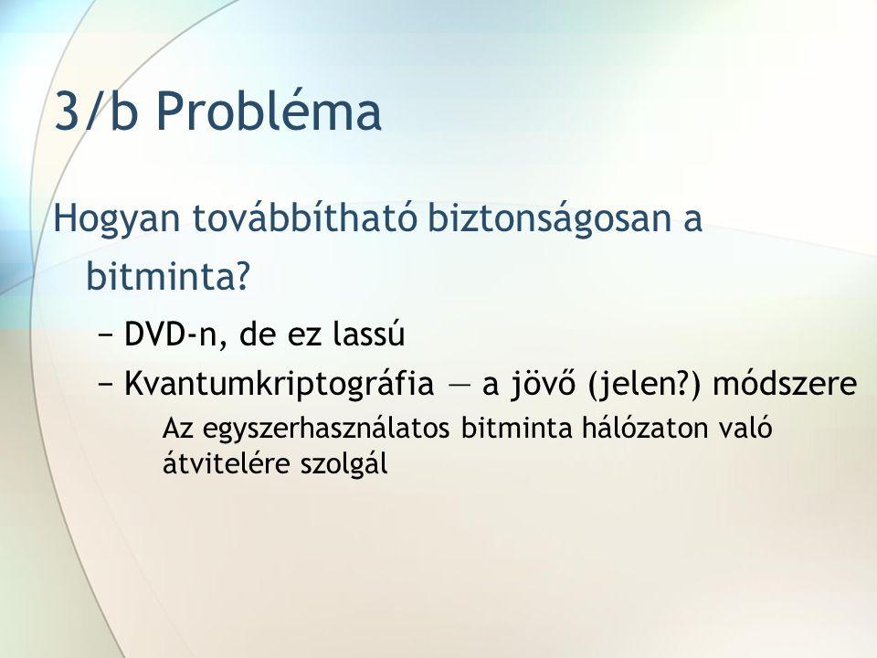 3/b Probléma Hogyan továbbítható biztonságosan a bitminta? −DVD-n, de ez lassú −Kvantumkriptográfia — a jövő (jelen?) módszere Az egyszerhasználatos b