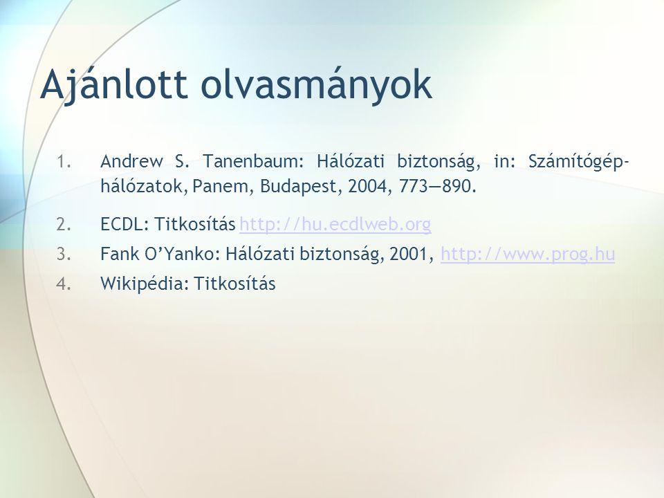 Ajánlott olvasmányok 1.Andrew S. Tanenbaum: Hálózati biztonság, in: Számítógép- hálózatok, Panem, Budapest, 2004, 773—890. 2.ECDL: Titkosítás http://h