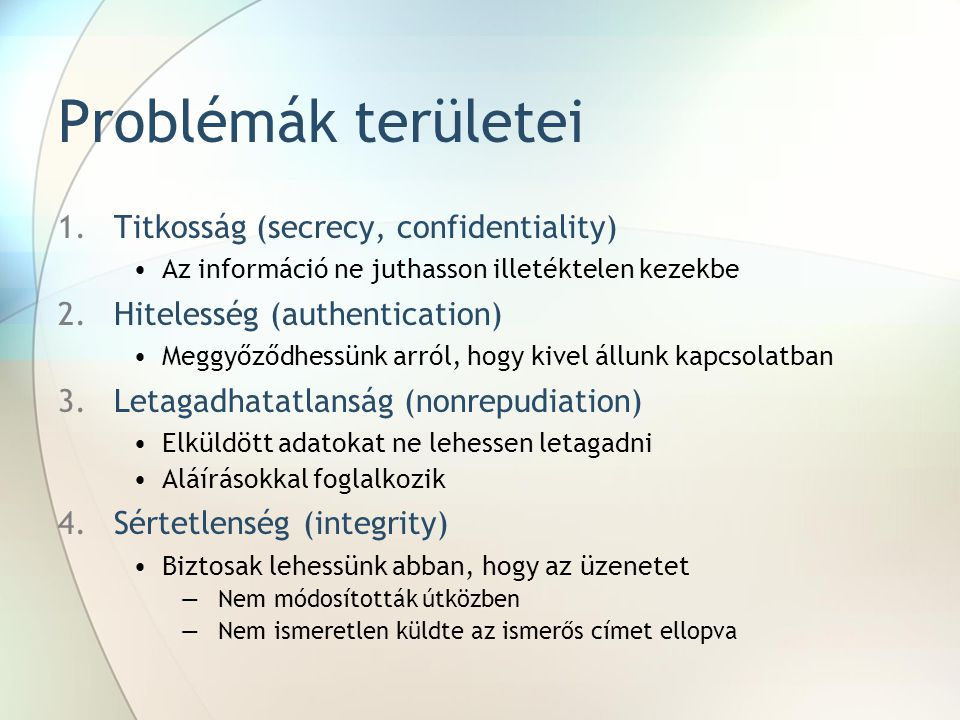 Problémák területei 1.Titkosság (secrecy, confidentiality) Az információ ne juthasson illetéktelen kezekbe 2.Hitelesség (authentication) Meggyőződhess