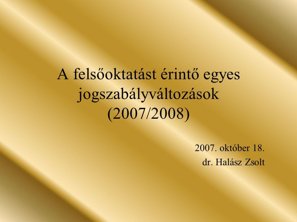 A felsőoktatást érintő egyes jogszabályváltozások (2007/2008) 2007. október 18. dr. Halász Zsolt