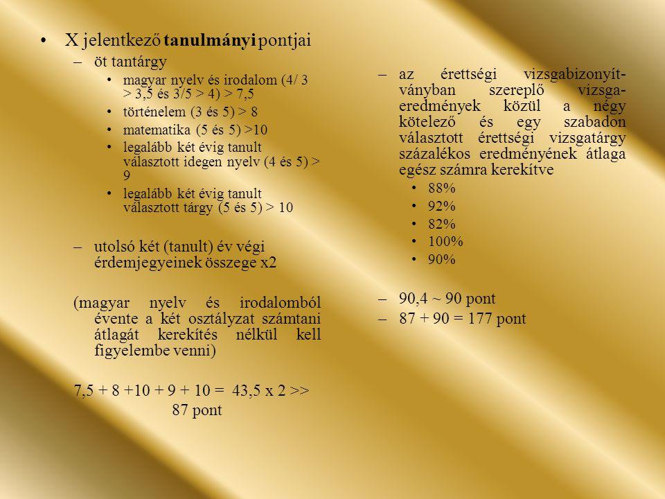 X jelentkező tanulmányi pontjai –öt tantárgy magyar nyelv és irodalom (4/ 3 > 3,5 és 3/5 > 4) > 7,5 történelem (3 és 5) > 8 matematika (5 és 5) >10 legalább két évig tanult választott idegen nyelv (4 és 5) > 9 legalább két évig tanult választott tárgy (5 és 5) > 10 –utolsó két (tanult) év végi érdemjegyeinek összege x2 (magyar nyelv és irodalomból évente a két osztályzat számtani átlagát kerekítés nélkül kell figyelembe venni) 7,5 + 8 +10 + 9 + 10 = 43,5 x 2 >> 87 pont –az érettségi vizsgabizonyít- ványban szereplő vizsga- eredmények közül a négy kötelező és egy szabadon választott érettségi vizsgatárgy százalékos eredményének átlaga egész számra kerekítve 88% 92% 82% 100% 90% –90,4 ~ 90 pont –87 + 90 = 177 pont