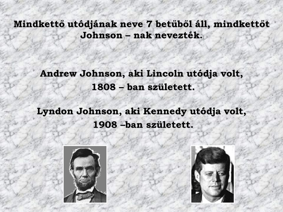 Mindkettő utódjának neve 7 betűből áll, mindkettőt Johnson – nak nevezték. Andrew Johnson, aki Lincoln utódja volt, 1808 – ban született. 1808 – ban s