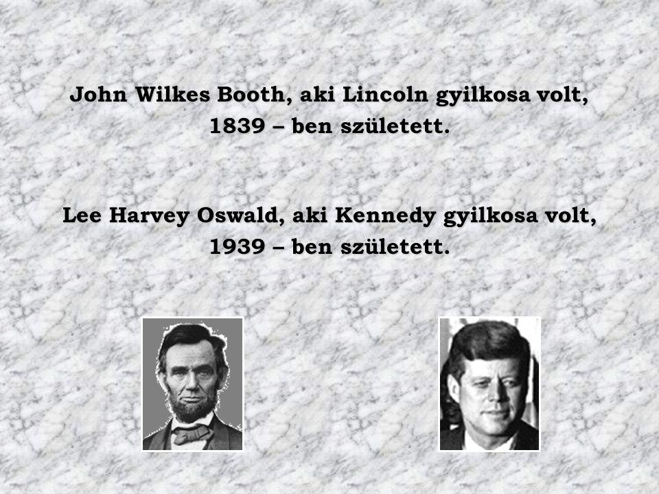 John Wilkes Booth, aki Lincoln gyilkosa volt, 1839 – ben született. Lee Harvey Oswald, aki Kennedy gyilkosa volt, 1939 – ben született.