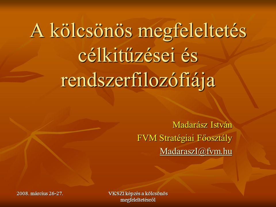 2008. március 26-27. VKSZI képzés a kölcsönös megfeleltetésről A kölcsönös megfeleltetés célkitűzései és rendszerfilozófiája Madarász István FVM Strat