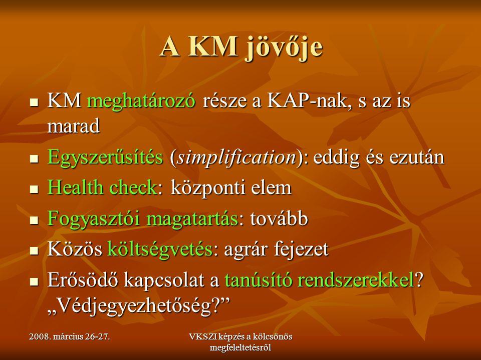 2008. március 26-27.VKSZI képzés a kölcsönös megfeleltetésről A KM jövője KM meghatározó része a KAP-nak, s az is marad KM meghatározó része a KAP-nak