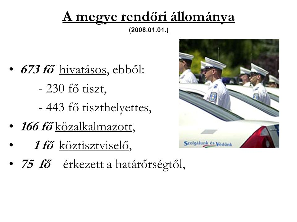 A megye rendőri állománya ( 2008.01.01.) 673 fő hivatásos, ebből: - 230 fő tiszt, - 443 fő tiszthelyettes, 166 fő közalkalmazott, 1 fő köztisztviselő,