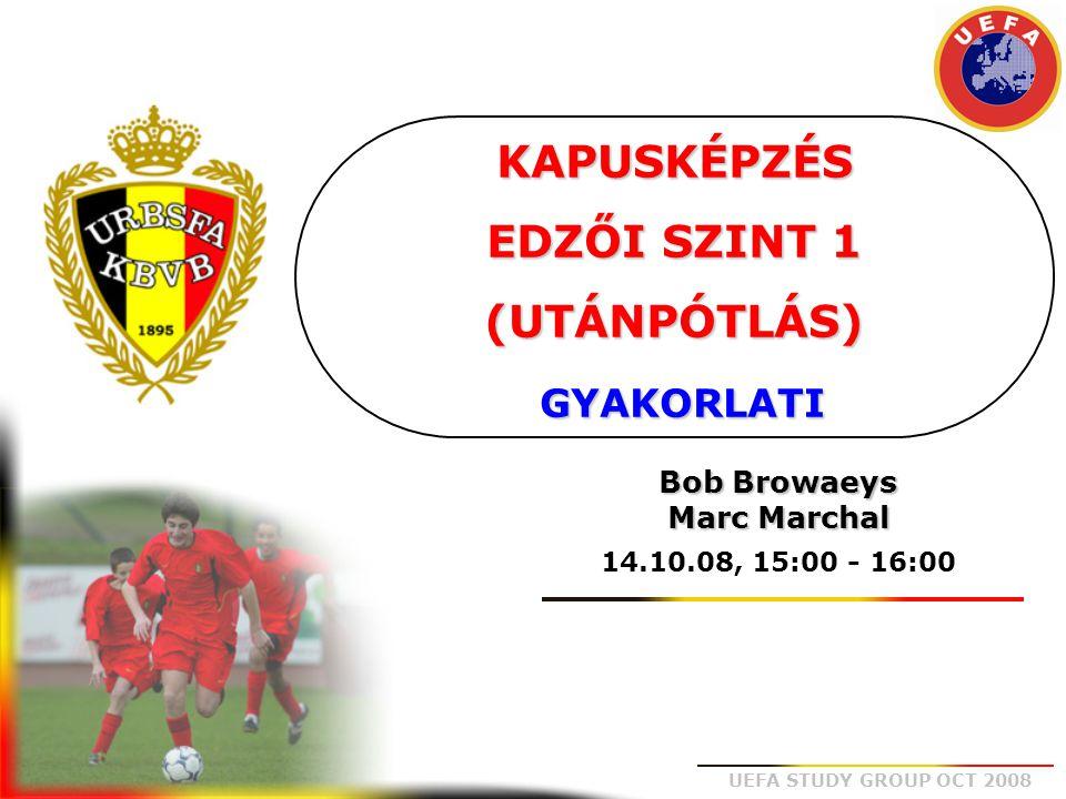 UEFA STUDY GROUP OCT 2008 KAPUSKÉPZÉS EDZŐI SZINT 1 (UTÁNPÓTLÁS) GYAKORLATI Bob Browaeys Marc Marchal 14.10.08, 15:00 - 16:00