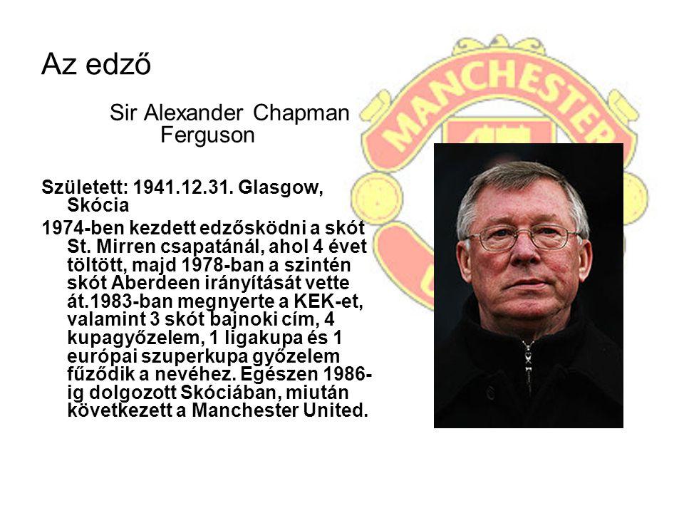 Az edző Sir Alexander Chapman Ferguson Született: 1941.12.31. Glasgow, Skócia 1974-ben kezdett edzősködni a skót St. Mirren csapatánál, ahol 4 évet tö
