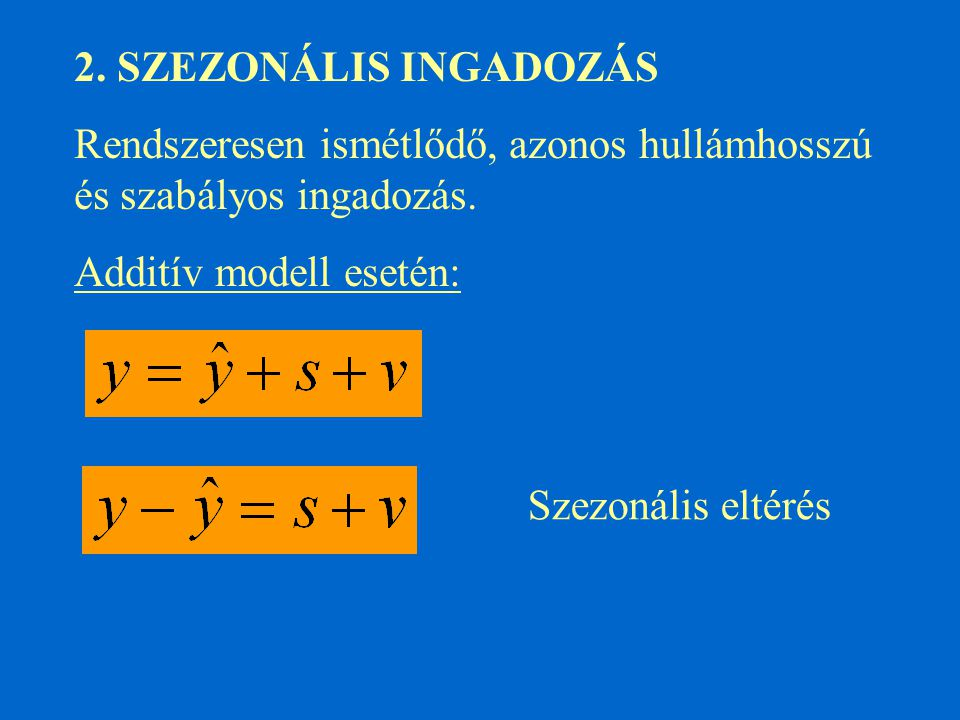 2. SZEZONÁLIS INGADOZÁS Rendszeresen ismétlődő, azonos hullámhosszú és szabályos ingadozás. Additív modell esetén: Szezonális eltérés