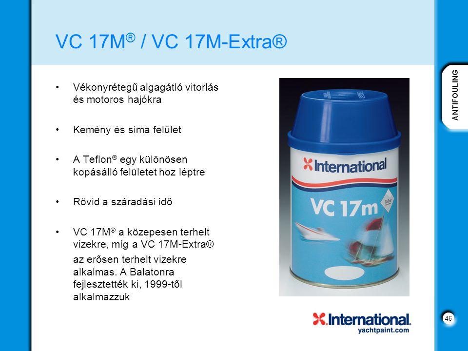 ANTIFOULING 46 VC 17M ® / VC 17M-Extra® Vékonyrétegű algagátló vitorlás és motoros hajókra Kemény és sima felület A Teflon ® egy különösen kopásálló felületet hoz léptre Rövid a száradási idő VC 17M ® a közepesen terhelt vizekre, míg a VC 17M-Extra® az erősen terhelt vizekre alkalmas.