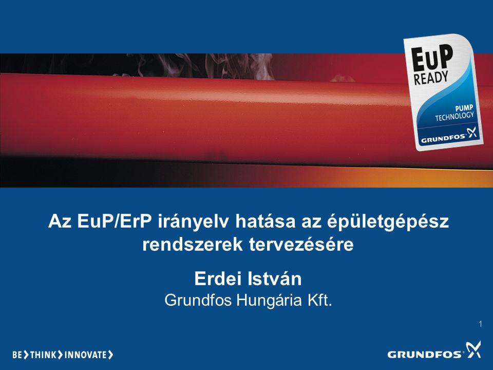 1 Az EuP/ErP irányelv hatása az épületgépész rendszerek tervezésére Erdei István Grundfos Hungária Kft.