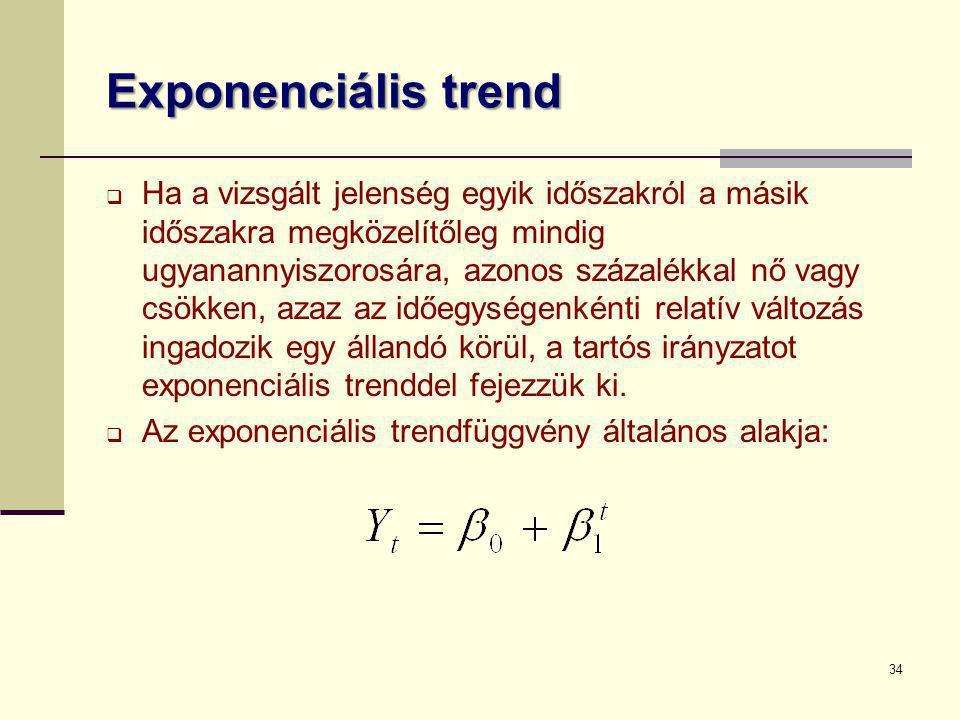 34 Exponenciális trend  Ha a vizsgált jelenség egyik időszakról a másik időszakra megközelítőleg mindig ugyanannyiszorosára, azonos százalékkal nő va