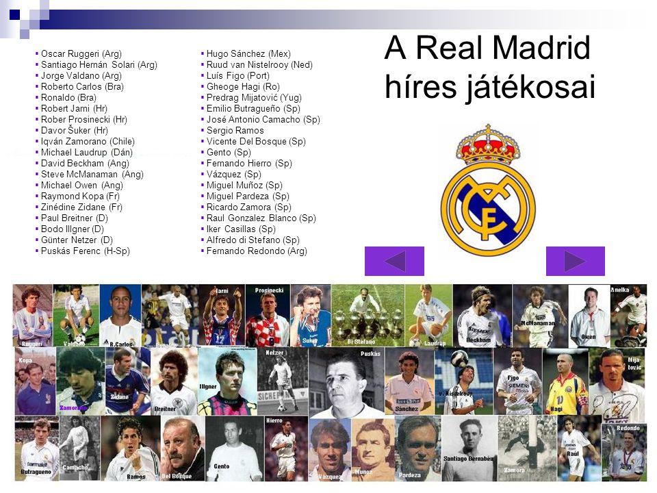 A Real Madrid híres játékosai OOscar Ruggeri (Arg) SSantiago Hernán Solari (Arg) JJorge Valdano (Arg) RRoberto Carlos (Bra) RRonaldo (Bra) RRobert Jarni (Hr) RRober Prosinecki (Hr) DDavor Šuker (Hr) IIqván Zamorano (Chile) MMichael Laudrup (Dán) DDavid Beckham (Ang) SSteve McManaman (Ang) MMichael Owen (Ang) RRaymond Kopa (Fr) ZZinédine Zidane (Fr) PPaul Breitner (D) BBodo Illgner (D) GGünter Netzer (D) PPuskás Ferenc (H-Sp) HHugo Sánchez (Mex) RRuud van Nistelrooy (Ned) LLuís Figo (Port) GGheoge Hagi (Ro) PPredrag Mijatović (Yug) EEmilio Butragueño (Sp) JJosé Antonio Camacho (Sp) SSergio Ramos VVicente Del Bosque (Sp) GGento (Sp) FFernando Hierro (Sp) VVázquez (Sp) MMiguel Muñoz (Sp) MMiguel Pardeza (Sp) RRicardo Zamora (Sp) RRaul Gonzalez Blanco (Sp) IIker Casillas (Sp) AAlfredo di Stefano (Sp) FFernando Redondo (Arg)