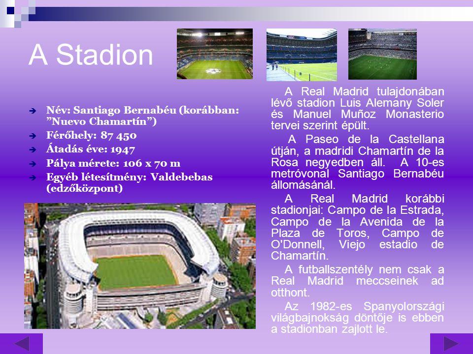 A Stadion  Név: Santiago Bernabéu (korábban: Nuevo Chamartín )  Férőhely: 87 450  Átadás éve: 1947  Pálya mérete: 106 x 70 m  Egyéb létesítmény: Valdebebas (edzőközpont) A Real Madrid tulajdonában lévő stadion Luis Alemany Soler és Manuel Muñoz Monasterio tervei szerint épült.