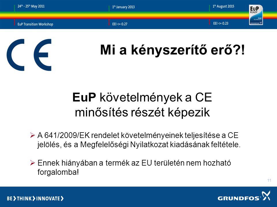11 EuP követelmények a CE minősítés részét képezik  A 641/2009/EK rendelet követelményeinek teljesítése a CE jelölés, és a Megfelelőségi Nyilatkozat kiadásának feltétele.