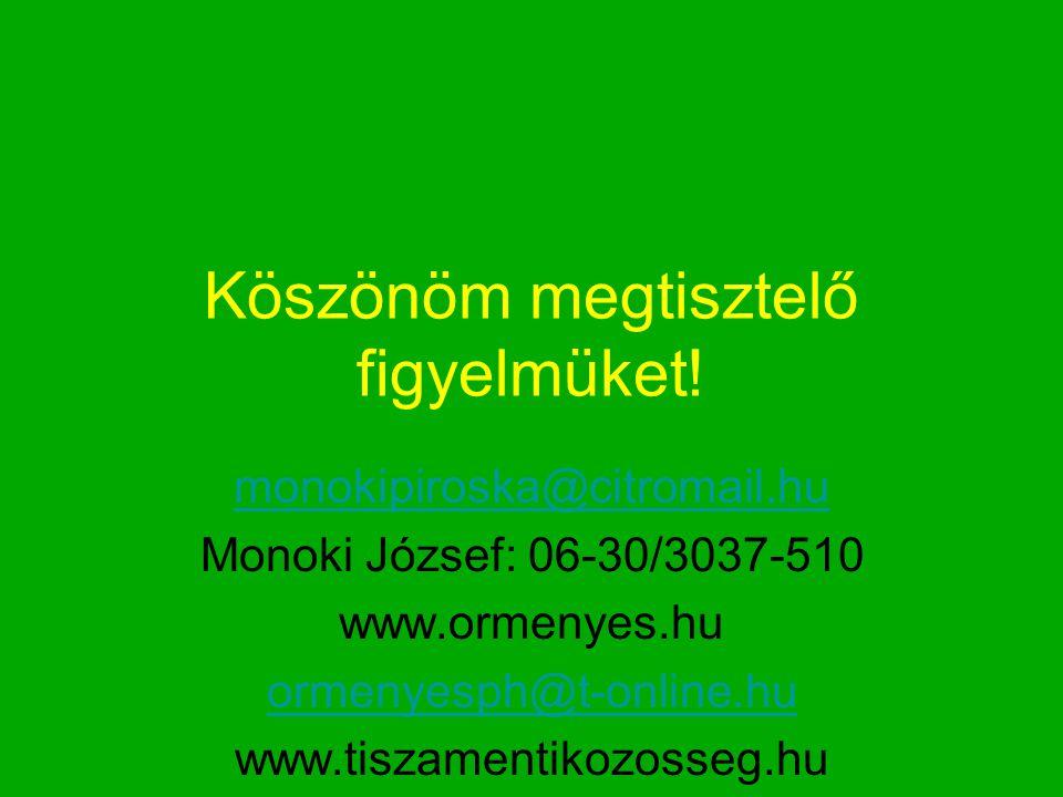 Köszönöm megtisztelő figyelmüket! monokipiroska@citromail.hu Monoki József: 06-30/3037-510 www.ormenyes.hu ormenyesph@t-online.hu www.tiszamentikozoss