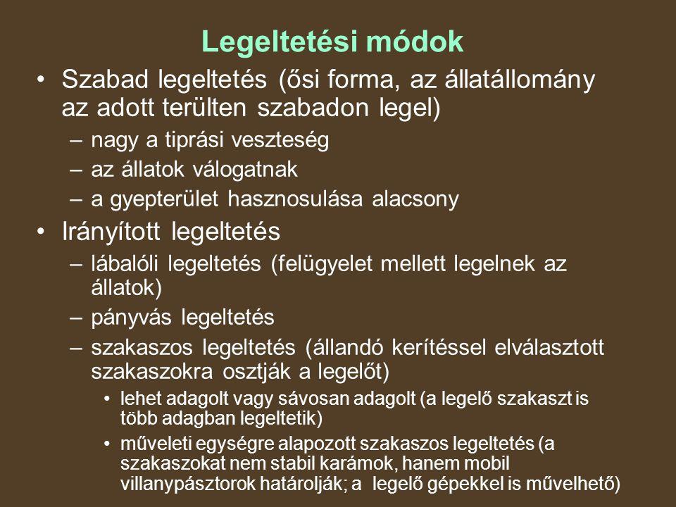 Legeltetési módok Szabad legeltetés (ősi forma, az állatállomány az adott terülten szabadon legel) –nagy a tiprási veszteség –az állatok válogatnak –a gyepterület hasznosulása alacsony Irányított legeltetés –lábalóli legeltetés (felügyelet mellett legelnek az állatok) –pányvás legeltetés –szakaszos legeltetés (állandó kerítéssel elválasztott szakaszokra osztják a legelőt) lehet adagolt vagy sávosan adagolt (a legelő szakaszt is több adagban legeltetik) műveleti egységre alapozott szakaszos legeltetés (a szakaszokat nem stabil karámok, hanem mobil villanypásztorok határolják; a legelő gépekkel is művelhető)