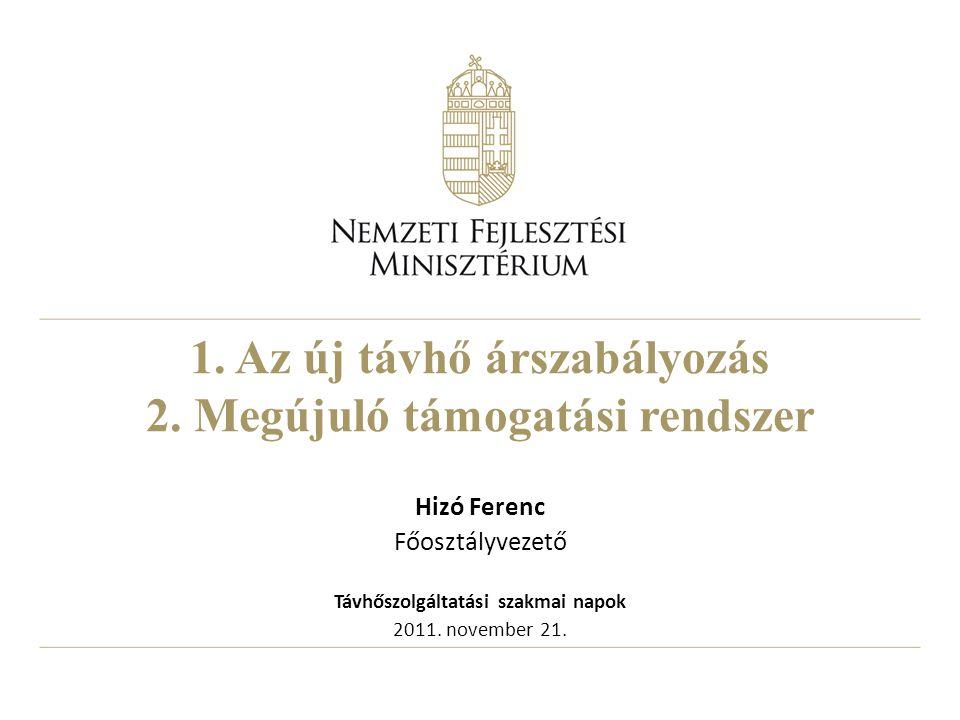1. Az új távhő árszabályozás 2. Megújuló támogatási rendszer Hizó Ferenc Főosztályvezető Távhőszolgáltatási szakmai napok 2011. november 21.