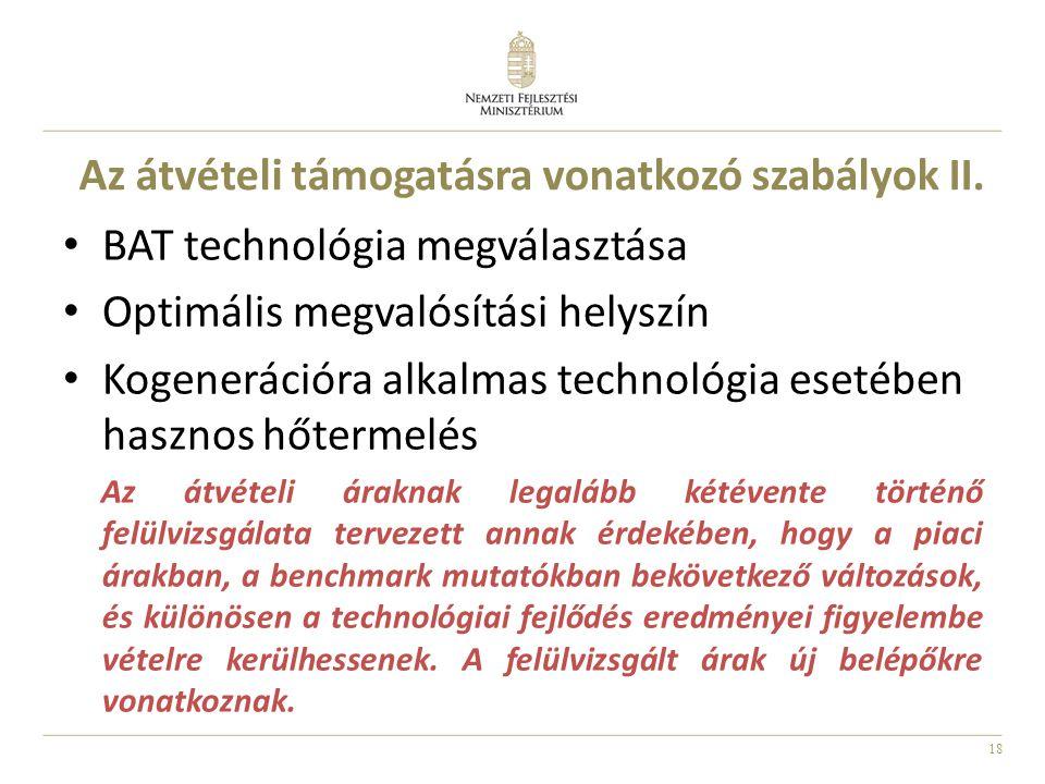 18 Az átvételi támogatásra vonatkozó szabályok II. BAT technológia megválasztása Optimális megvalósítási helyszín Kogenerációra alkalmas technológia e