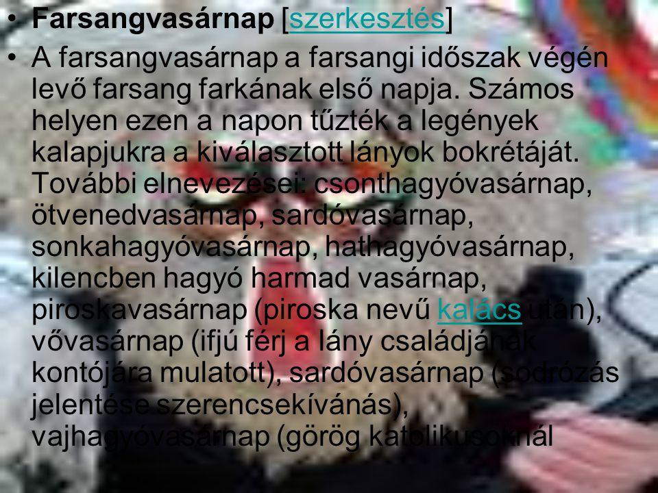 Farsangvasárnap [szerkesztés]szerkesztés A farsangvasárnap a farsangi időszak végén levő farsang farkának első napja. Számos helyen ezen a napon tűzté