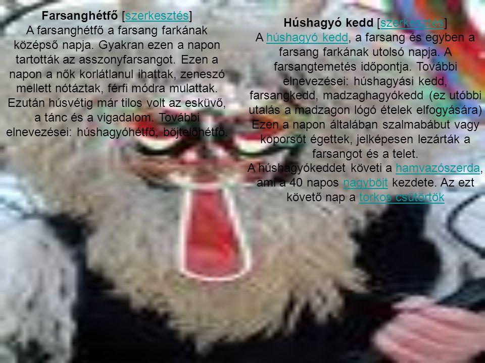 Farsanghétfő [szerkesztés]szerkesztés A farsanghétfő a farsang farkának középső napja. Gyakran ezen a napon tartották az asszonyfarsangot. Ezen a napo