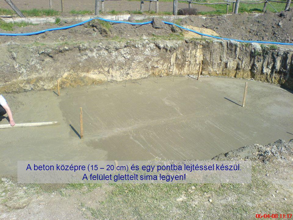 A beton középre ( 15 – 20 cm) és egy pontba lejtéssel készül. A felület glettelt sima legyen!