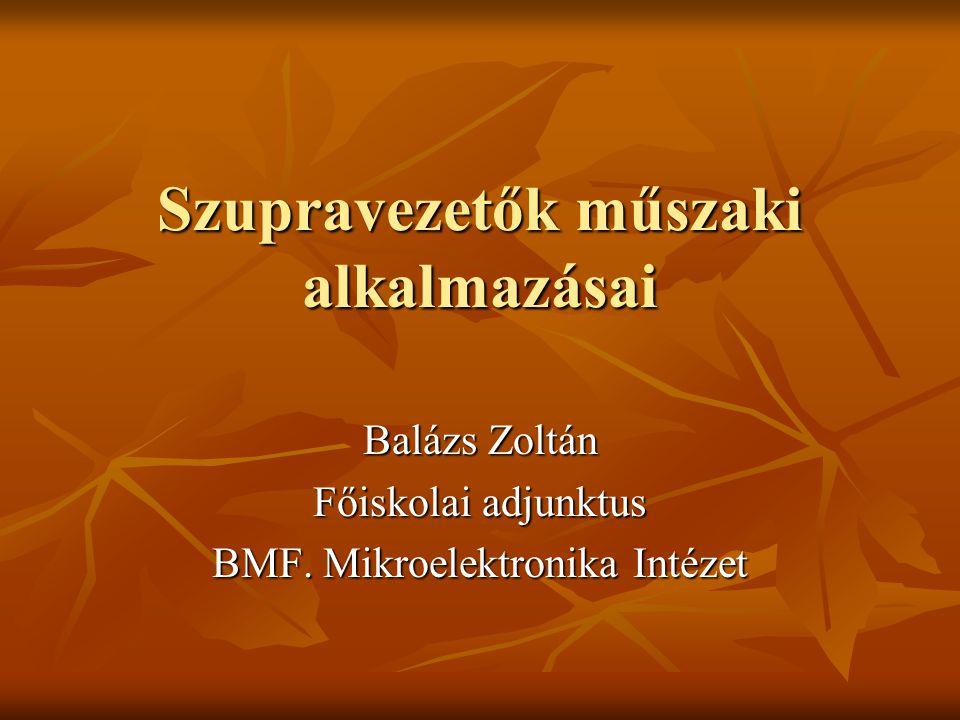 Szupravezetők műszaki alkalmazásai Balázs Zoltán Főiskolai adjunktus BMF. Mikroelektronika Intézet
