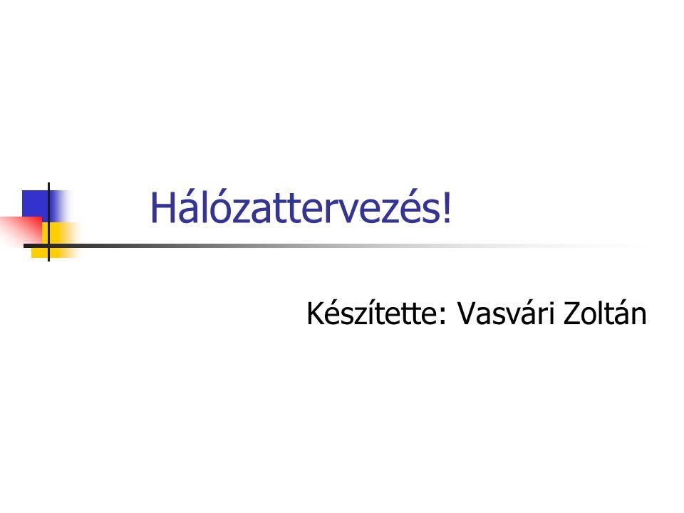 Hálózattervezés! Készítette: Vasvári Zoltán