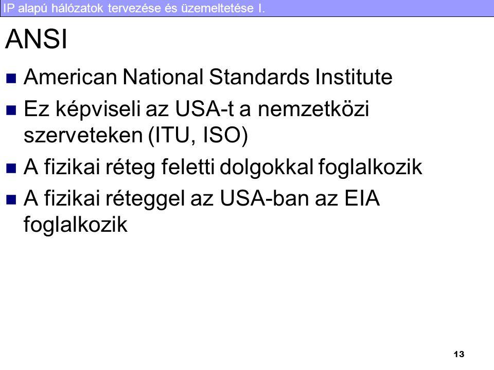 IP alapú hálózatok tervezése és üzemeltetése I. 13 ANSI American National Standards Institute Ez képviseli az USA-t a nemzetközi szerveteken (ITU, ISO