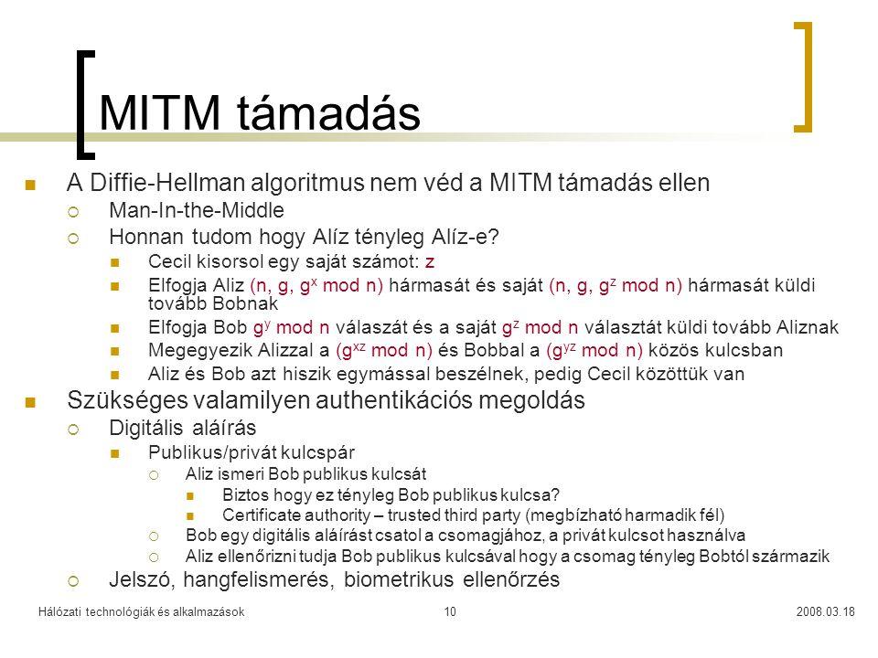 Hálózati technológiák és alkalmazások2008.03.1810 MITM támadás A Diffie-Hellman algoritmus nem véd a MITM támadás ellen  Man-In-the-Middle  Honnan tudom hogy Alíz tényleg Alíz-e.