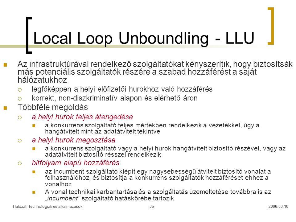 """Hálózati technológiák és alkalmazások2008.03.1836 Local Loop Unboundling - LLU Az infrastruktúrával rendelkező szolgáltatókat kényszerítik, hogy biztosítsák más potenciális szolgáltatók részére a szabad hozzáférést a saját hálózatukhoz  legfőképpen a helyi előfizetői hurokhoz való hozzáférés  korrekt, non-diszkriminatív alapon és elérhető áron Többféle megoldás  a helyi hurok teljes átengedése a konkurrens szolgáltató teljes mértékben rendelkezik a vezetékkel, úgy a hangátvitelt mint az adatátvitelt tekintve  a helyi hurok megosztása a konkurrens szolgáltató vagy a helyi hurok hangátvitelt biztosító részével, vagy az adatátvitelt biztosító résszel rendelkezik  bitfolyam alapú hozzáférés az incumbent szolgáltató kiépít egy nagysebességű átvitelt biztosító vonalat a felhasználóhoz, és biztosítja a konkurrens szolgáltatók hozzáféréset ehhez a vonalhoz A vonal technikai karbantartása és a szolgáltatás üzemeltetése továbbra is az """"incumbent szolgáltató hatáskörébe tartozik"""