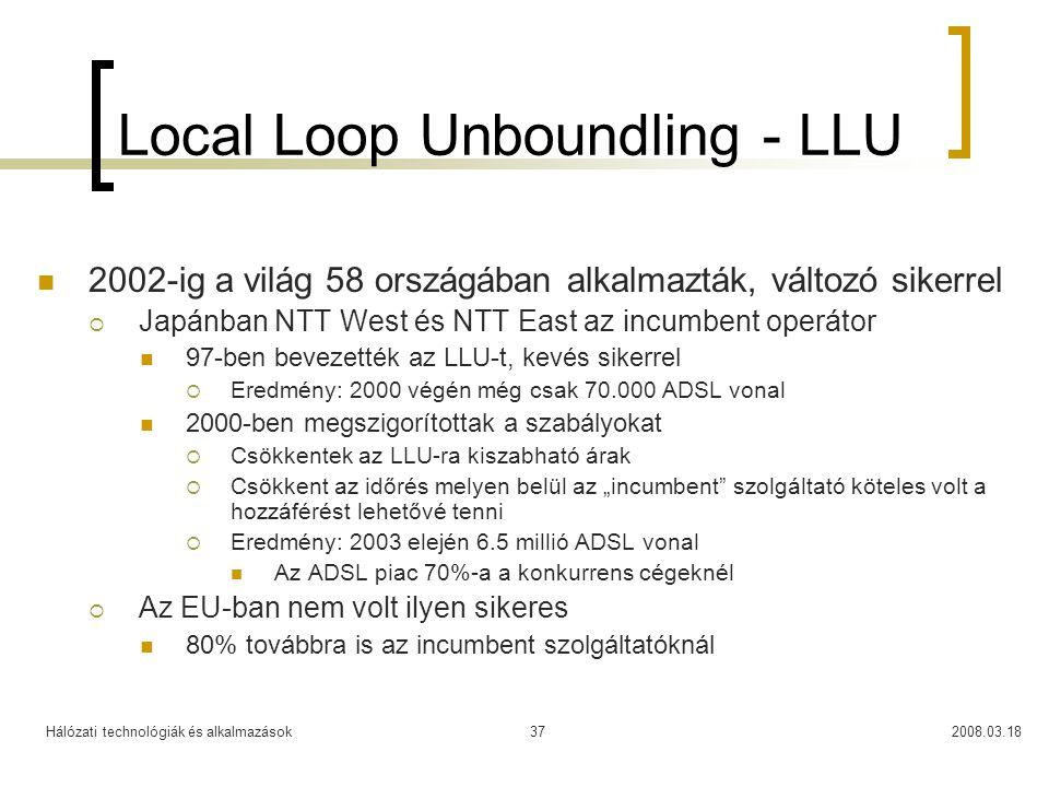 """Hálózati technológiák és alkalmazások2008.03.1837 Local Loop Unboundling - LLU 2002-ig a világ 58 országában alkalmazták, változó sikerrel  Japánban NTT West és NTT East az incumbent operátor 97-ben bevezették az LLU-t, kevés sikerrel  Eredmény: 2000 végén még csak 70.000 ADSL vonal 2000-ben megszigorítottak a szabályokat  Csökkentek az LLU-ra kiszabható árak  Csökkent az időrés melyen belül az """"incumbent szolgáltató köteles volt a hozzáférést lehetővé tenni  Eredmény: 2003 elején 6.5 millió ADSL vonal Az ADSL piac 70%-a a konkurrens cégeknél  Az EU-ban nem volt ilyen sikeres 80% továbbra is az incumbent szolgáltatóknál"""