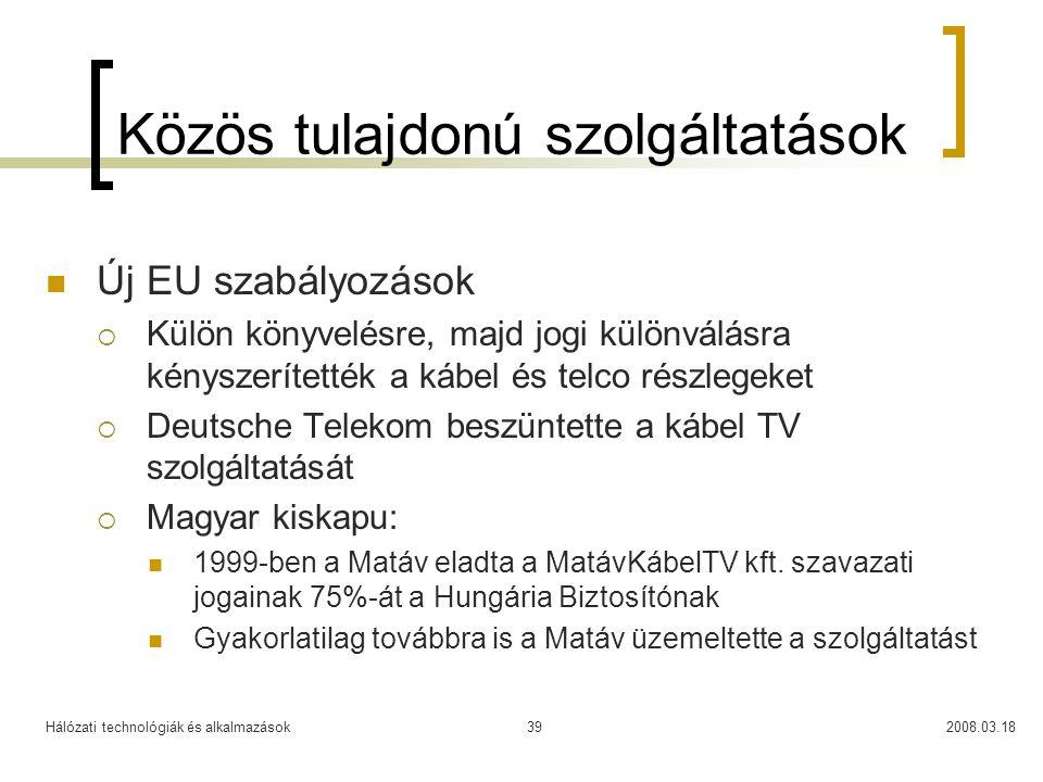Hálózati technológiák és alkalmazások2008.03.1839 Közös tulajdonú szolgáltatások Új EU szabályozások  Külön könyvelésre, majd jogi különválásra kényszerítették a kábel és telco részlegeket  Deutsche Telekom beszüntette a kábel TV szolgáltatását  Magyar kiskapu: 1999-ben a Matáv eladta a MatávKábelTV kft.