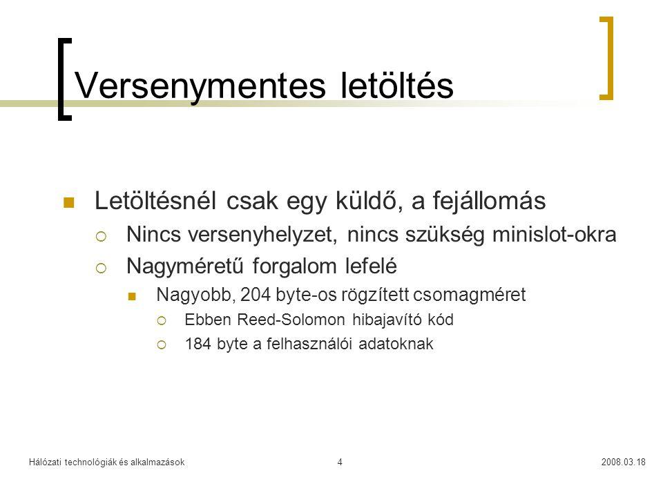 Hálózati technológiák és alkalmazások2008.03.184 Versenymentes letöltés Letöltésnél csak egy küldő, a fejállomás  Nincs versenyhelyzet, nincs szükség minislot-okra  Nagyméretű forgalom lefelé Nagyobb, 204 byte-os rögzített csomagméret  Ebben Reed-Solomon hibajavító kód  184 byte a felhasználói adatoknak