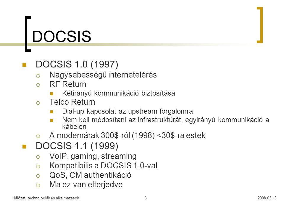 Hálózati technológiák és alkalmazások2008.03.186 DOCSIS DOCSIS 1.0 (1997)  Nagysebességű internetelérés  RF Return Kétirányú kommunikáció biztosítása  Telco Return Dial-up kapcsolat az upstream forgalomra Nem kell módosítani az infrastruktúrát, egyirányú kommunikáció a kábelen  A modemárak 300$-ról (1998) <30$-ra estek DOCSIS 1.1 (1999)  VoIP, gaming, streaming  Kompatibilis a DOCSIS 1.0-val  QoS, CM authentikáció  Ma ez van elterjedve