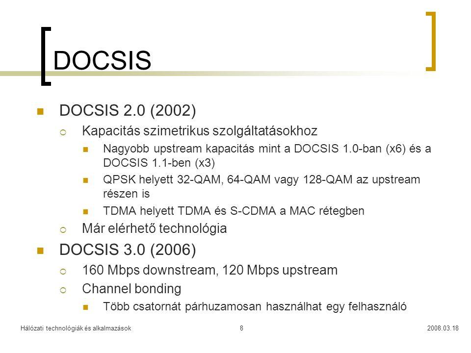 Hálózati technológiák és alkalmazások2008.03.188 DOCSIS DOCSIS 2.0 (2002)  Kapacitás szimetrikus szolgáltatásokhoz Nagyobb upstream kapacitás mint a DOCSIS 1.0-ban (x6) és a DOCSIS 1.1-ben (x3) QPSK helyett 32-QAM, 64-QAM vagy 128-QAM az upstream részen is TDMA helyett TDMA és S-CDMA a MAC rétegben  Már elérhető technológia DOCSIS 3.0 (2006)  160 Mbps downstream, 120 Mbps upstream  Channel bonding Több csatornát párhuzamosan használhat egy felhasználó