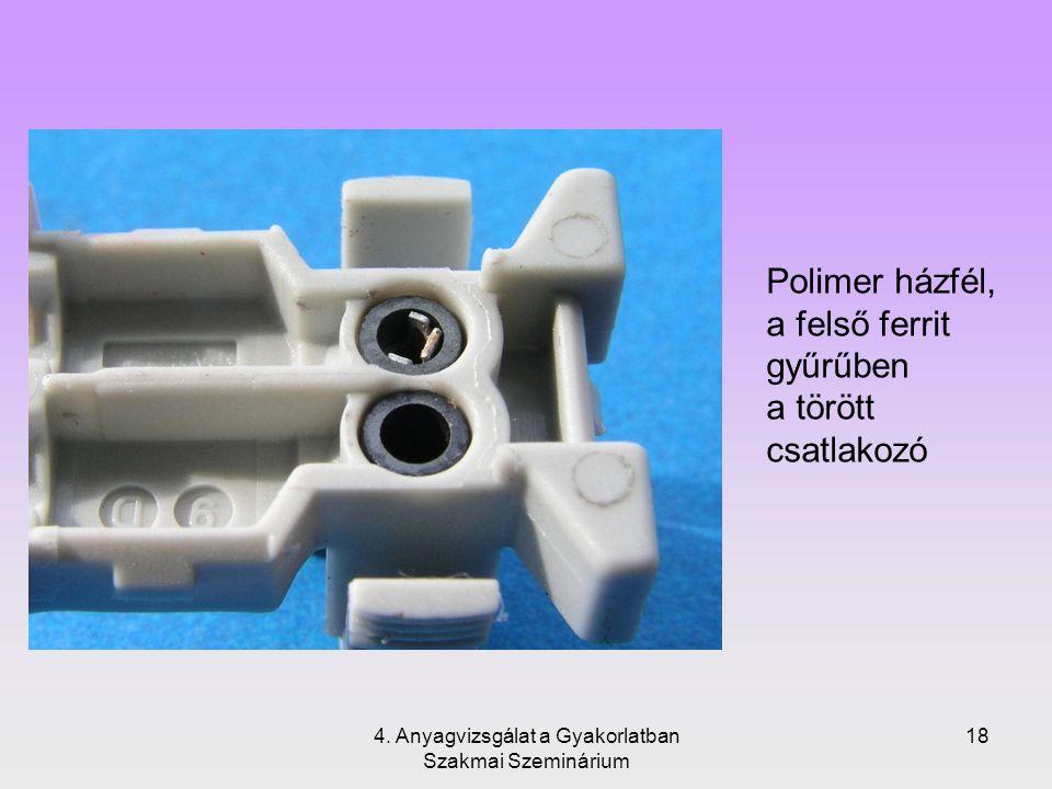 4. Anyagvizsgálat a Gyakorlatban Szakmai Szeminárium 18 Polimer házfél, a felső ferrit gyűrűben a törött csatlakozó
