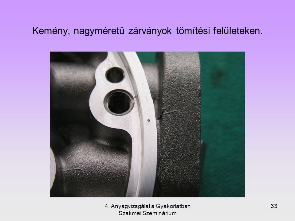 4. Anyagvizsgálat a Gyakorlatban Szakmai Szeminárium 33 Kemény, nagyméretű zárványok tömítési felületeken.