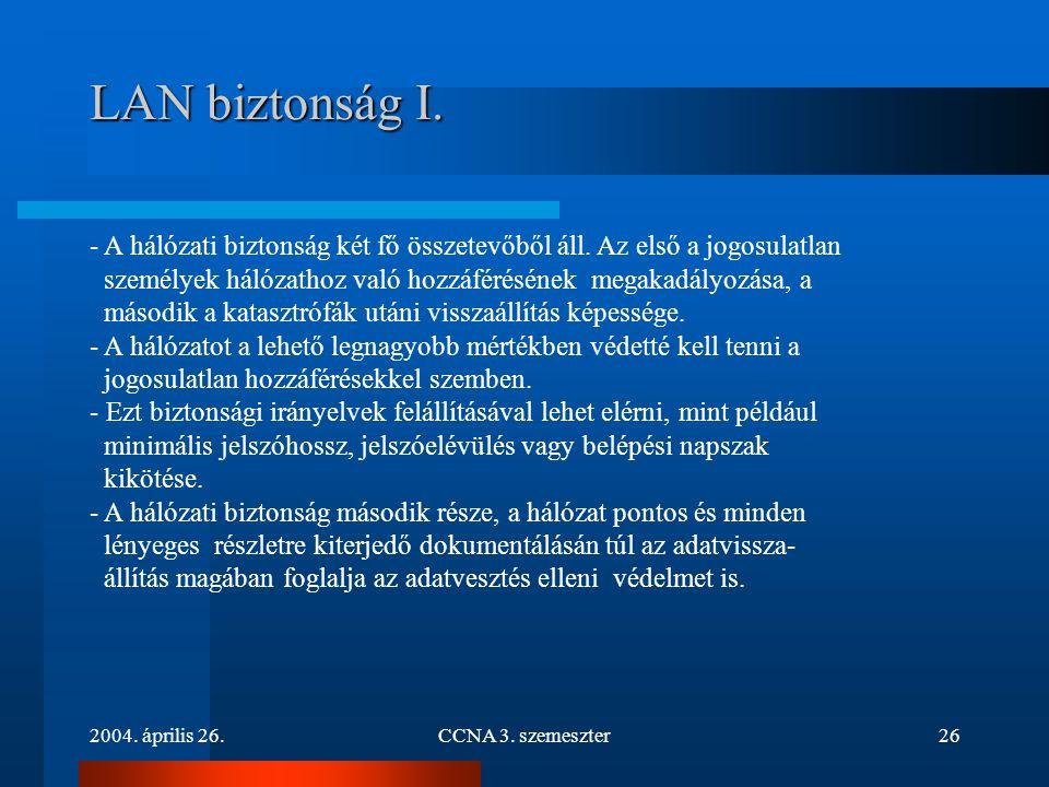 2004. április 26.CCNA 3. szemeszter26 LAN biztonság I. - A hálózati biztonság két fő összetevőből áll. Az első a jogosulatlan személyek hálózathoz val