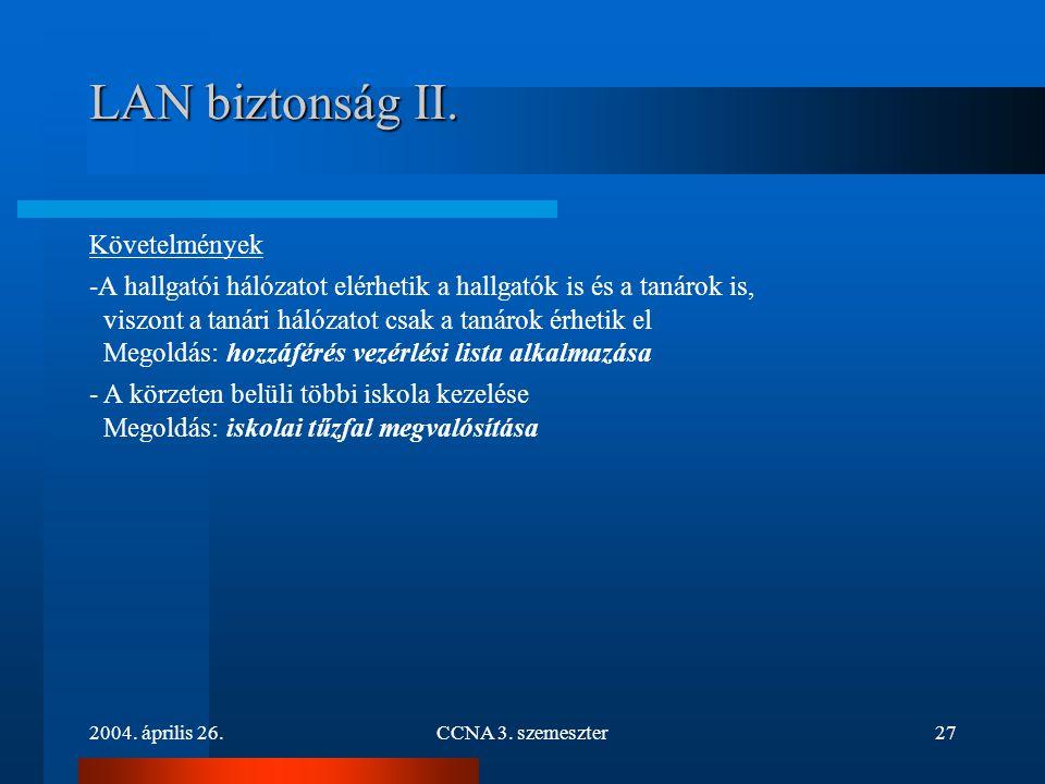 2004. április 26.CCNA 3. szemeszter27 LAN biztonság II. Követelmények -A hallgatói hálózatot elérhetik a hallgatók is és a tanárok is, viszont a tanár