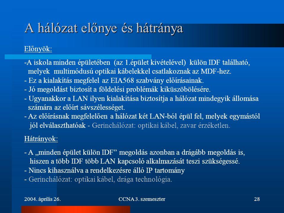 2004. április 26.CCNA 3. szemeszter28 A hálózat előnye és hátránya Előnyök: -A iskola minden épületében (az 1.épület kivételével) külön IDF található,