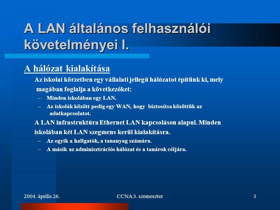 2004. április 26.CCNA 3. szemeszter3 A LAN általános felhasználói követelményei I. A hálózat kialakítása Az iskolai körzetben egy vállalati jellegű há