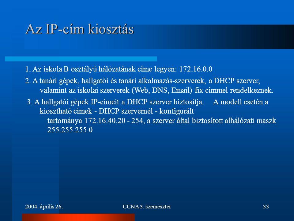 2004. április 26.CCNA 3. szemeszter33 Az IP-cím kiosztás 1. Az iskola B osztályú hálózatának címe legyen: 172.16.0.0 2. A tanári gépek, hallgatói és t