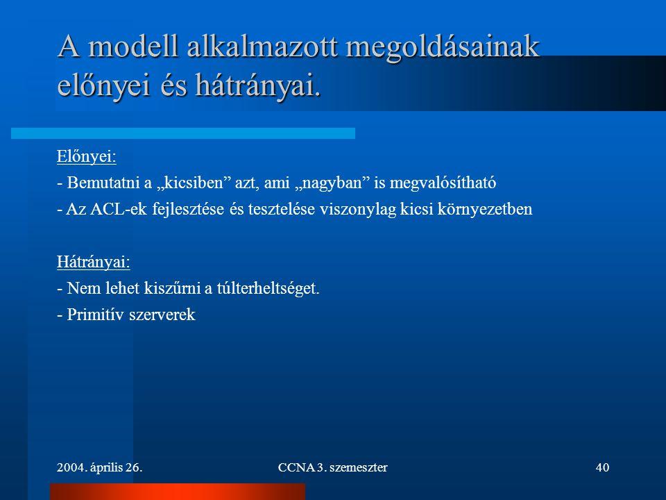 """2004. április 26.CCNA 3. szemeszter40 A modell alkalmazott megoldásainak előnyei és hátrányai. Előnyei: - Bemutatni a """"kicsiben"""" azt, ami """"nagyban"""" is"""