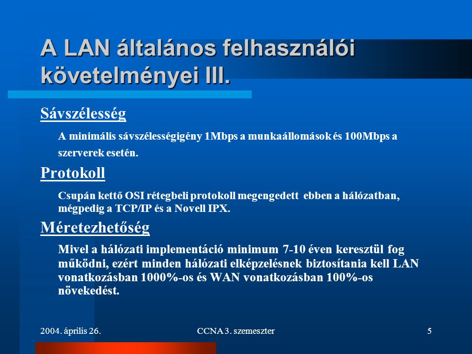 2004. április 26.CCNA 3. szemeszter5 A LAN általános felhasználói követelményei III. Sávszélesség A minimális sávszélességigény 1Mbps a munkaállomások