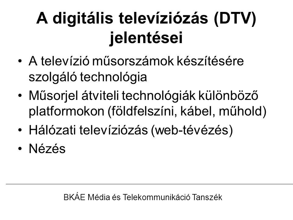 A digitális televíziózás (DTV) jelentései A televízió műsorszámok készítésére szolgáló technológia Műsorjel átviteli technológiák különböző platformokon (földfelszíni, kábel, műhold) Hálózati televíziózás (web-tévézés) Nézés BKÁE Média és Telekommunikáció Tanszék