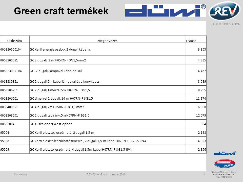 LEADER INNOVATION düwi und Minimax for home sind weitere Marken der REV Ritter GmbH Green craft termékek Marketing REV Ritter GmbH Januar 20103 CikkszámMegnevezésListaár 006820000104GC Kerti energia oszlop, 2 dugalj kábel n.3 355 0068200021GC 2 dugalj 2 m H05RN-F 3G1,5mm24 935 006823000104GC 2 dugalj, lámpával kábel nélkül4 457 0068235321GC 2 dugalj 2m kábel lámpaval és alkonykapcs.8 039 0068206251GC 2 dugalj Timerrel 5m H07RN-F 3G1,58 295 0068206261GC timerrel 2 dugalj, 10 m H07RN-F 3G1,511 170 0068400021GC 4 dugalj 2m H05RN-F 3G1,5mm26 350 0068203251GC 2 dugalj távirány.5m H07RN-F 3G1,512 679 00682004GC Tüske energia oszlophoz354 95004GC Kerti elosztó, leszúrható, 2 dugalj 1,5 m2 193 95008GC kerti elosztó leszúrható timerrel, 2 dugalj 1,5 m kábel H07RN-F 3G1,5 IP444 903 95009GC Kerti elosztó leszúrható, 4 dugalj 1,5m kábel H07RN-F 3G1,5 IP442 856