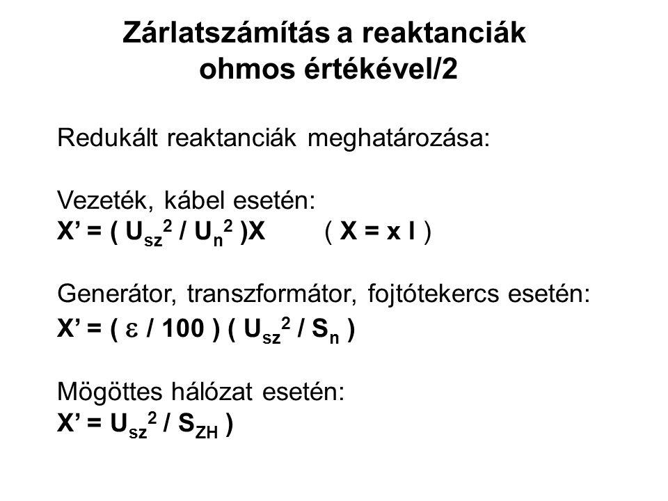 Zárlatszámítás a reaktanciák ohmos értékével/2 Redukált reaktanciák meghatározása: Vezeték, kábel esetén: X' = ( U sz 2 / U n 2 )X( X = x l ) Generátor, transzformátor, fojtótekercs esetén: X' = (  / 100 ) ( U sz 2 / S n ) Mögöttes hálózat esetén: X' = U sz 2 / S ZH )